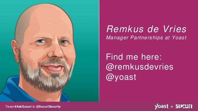 Remkus de Vries Manager Partnerships at Yoast Find me here: @remkusdevries @yoast +Tweet #AskSucuri to @SucuriSecurity
