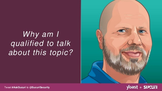 Why am I qualified to talk about this topic? +Tweet #AskSucuri to @SucuriSecurity
