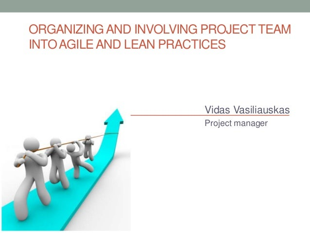 ORGANIZING AND INVOLVING PROJECT TEAM INTO AGILE AND LEAN PRACTICES  Vidas Vasiliauskas Project manager