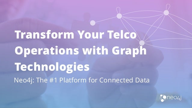 Transform Your Telco Operations with Graph Technologies Neo4j: The #1 Platform for Connected Data