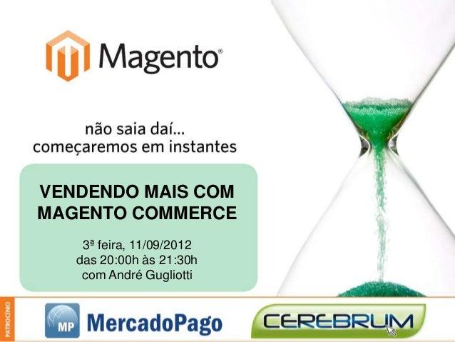 VENDENDO MAIS COMMAGENTO COMMERCE    3ª feira, 11/09/2012   das 20:00h às 21:30h    com André Gugliotti