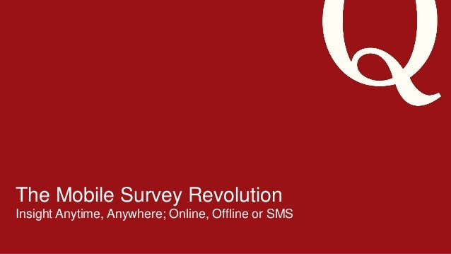 7/18/201 41 ©2013 Qualtrics – Company Confidential The Mobile Survey Revolution Insight Anytime, Anywhere; Online, Offline...
