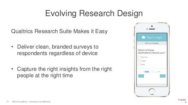 7/18/201 410 ©2013 Qualtrics – Company Confidential Evolving Research Design Qualtrics Research Suite Makes it Easy • Deli...