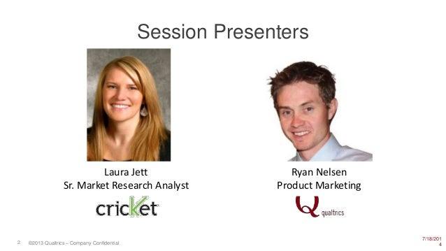 7/18/201 42 ©2013 Qualtrics – Company Confidential Session Presenters Laura Jett Sr. Market Research Analyst Ryan Nelsen P...