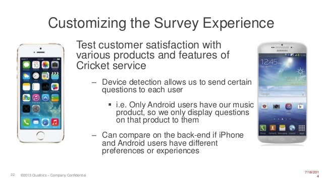 7/18/201 422 ©2013 Qualtrics – Company Confidential Customizing the Survey Experience Test customer satisfaction with vari...