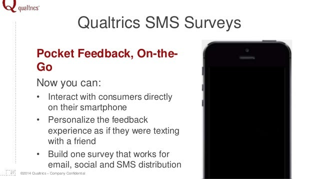 ©2014 Qualtrics – Company Confidential Qualtrics SMS Surveys Pocket Feedback, On-the- Go Now you can: • Interact with cons...