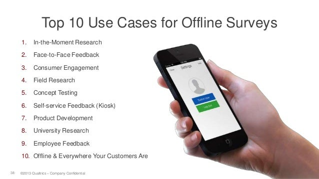 7/18/201 438 ©2013 Qualtrics – Company Confidential Top 10 Use Cases for Offline Surveys 1. In-the-Moment Research 2. Face...