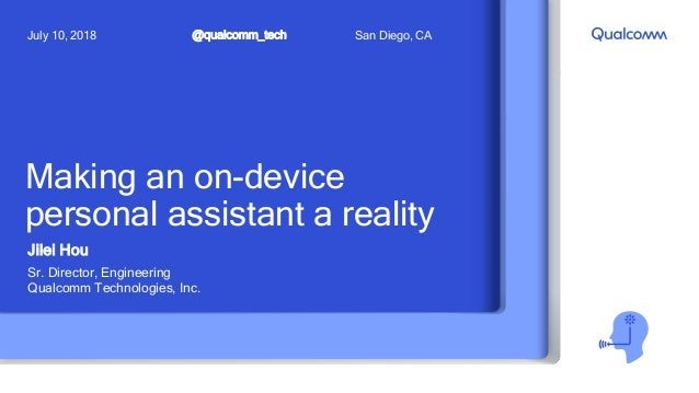 Making an on-device personal assistant a reality Jilei Hou Sr. Director, Engineering Qualcomm Technologies, Inc. @qualcomm...