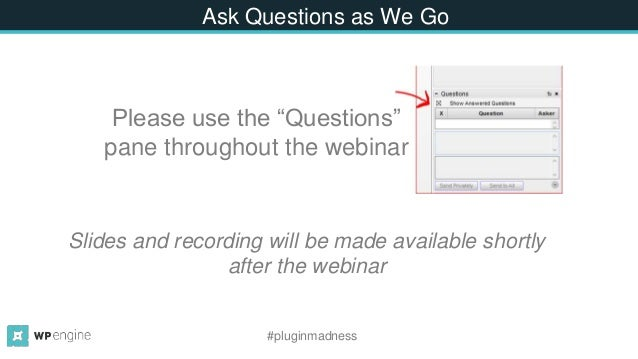 """Ask Questions as We Go Please use the """"Questions"""" pane throughout the webinar #pluginmadness Slides and recording will be ..."""