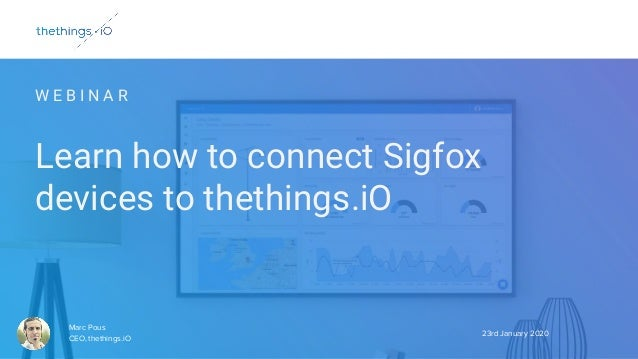 W E B I N A R Learn how to connect Sigfox devices to thethings.iO 23rd January 2020 Marc Pous CEO, thethings.iO