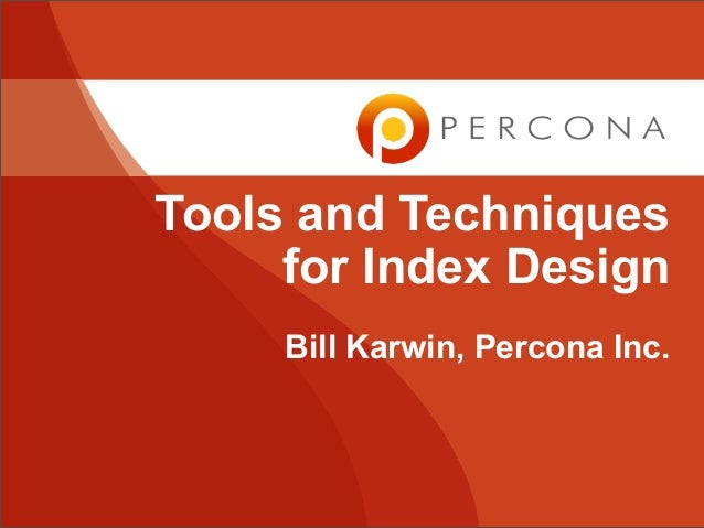Tools and Techniques     for Index Design     Bill Karwin, Percona Inc.