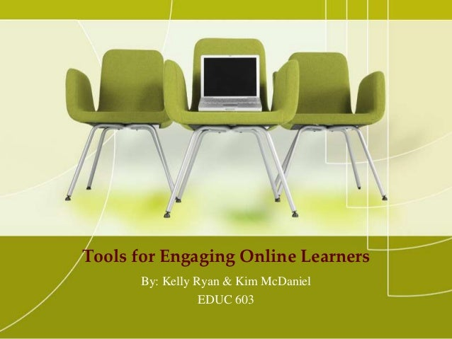 Tools for Engaging Online Learners      By: Kelly Ryan & Kim McDaniel                 EDUC 603