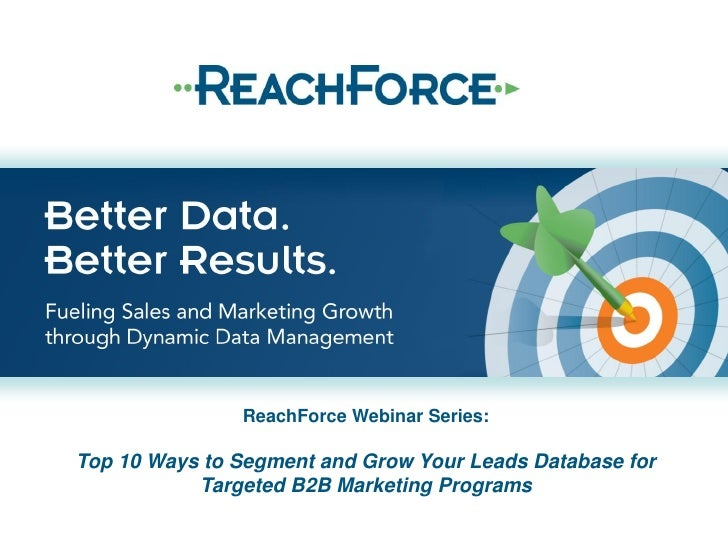 ReachForce Webinar Series:Top 10 Ways to Segment and Grow Your Leads Database for           Targeted B2B Marketing Programs