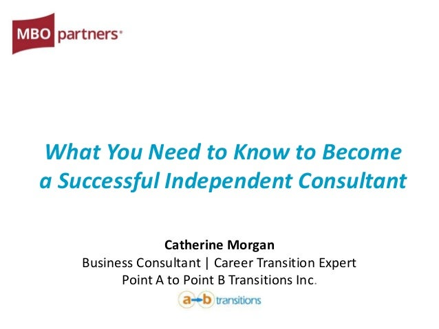 What You Need to Know to Become a Successful Independent Consultant Catherine Morgan Business Consultant | Career Transiti...