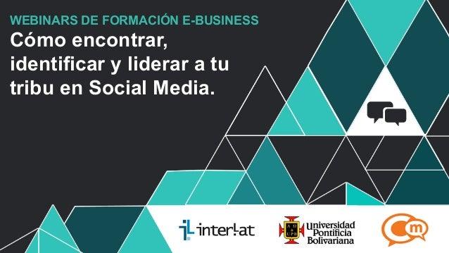 #FormaciónEBusiness WEBINARS DE FORMACIÓN E-BUSINESS Cómo encontrar, identificar y liderar a tu tribu en Social Media.