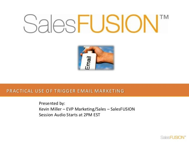 Practical use of trigger email marketing<br />Presented by: <br />Kevin Miller – EVP Marketing/Sales – SalesFUSION<br />Se...