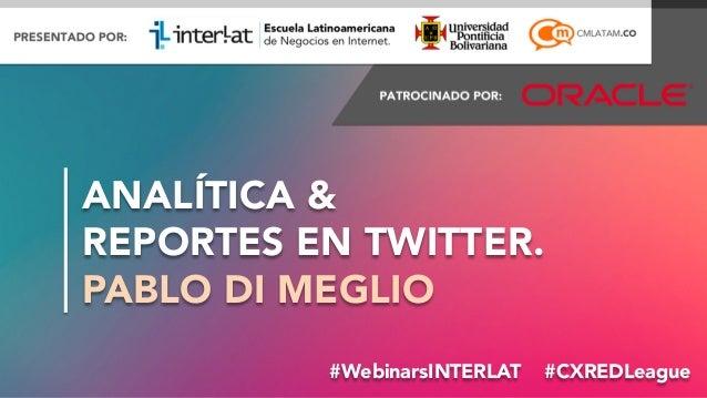 ANALÍTICA &  REPORTES EN TWITTER. PABLO DI MEGLIO #WebinarsINTERLAT #CXREDLeague #FormaciónEBusiness