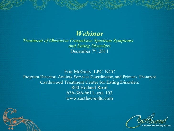 Webinar Treatment of Obsessive Compulsive Spectrum Symptoms  and Eating Disorders December 7 th , 2011 Erin McGinty, LPC, ...