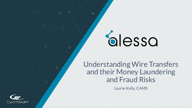 https://www.caseware.com/alessa/ Understanding Wire Transfers and their Money Laundering and Fraud Risks Laurie Kelly, CAMS