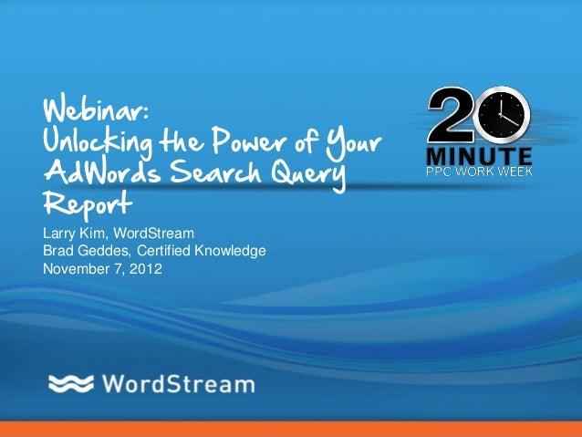 Webinar:Unlocking the Power of YourAdWords Search QueryReportLarry Kim, WordStreamBrad Geddes, Certified KnowledgeNovember...
