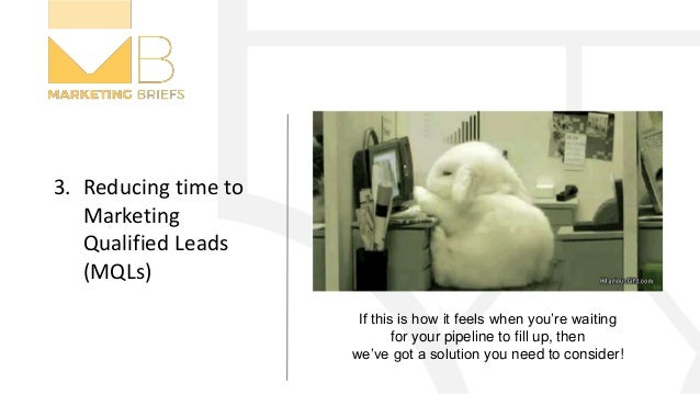 3. Reducing time to Marketing Qualified Leads (MQLs) If this is how it feels when you're waiting for your pipeline to fill...