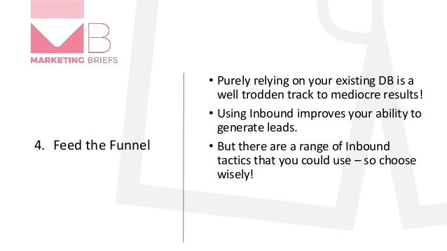 4. Feed the Funnel • Purely relying on your existing DB is a well trodden track to mediocre results! • Using Inbound impro...