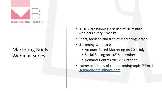 Marketing Briefs Webinar Series • LBDGA are running a series of 30 minute webinars every 2 weeks. • Short, focused and fre...