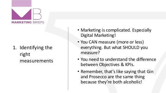 1. Identifying the right measurements • Marketing is complicated. Especially Digital Marketing! • You CAN measure (more or...