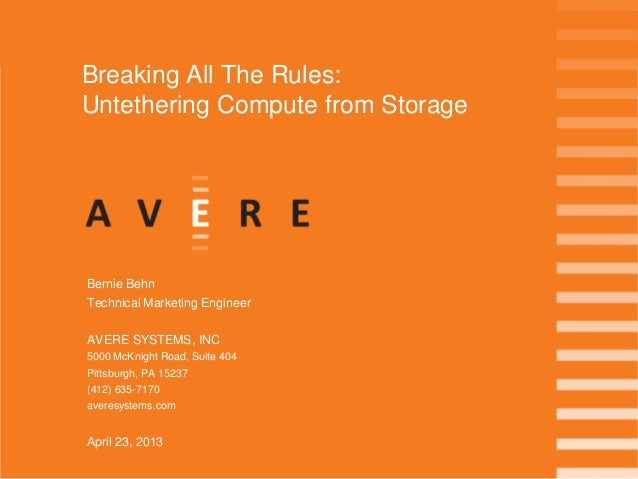 Breaking All The Rules:Untethering Compute from StorageBernie BehnTechnical Marketing EngineerAVERE SYSTEMS, INC5000 McKni...