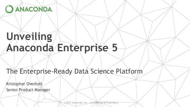 © 2017 Anaconda, Inc. - Confidential & Proprietary Unveiling Anaconda Enterprise 5 The Enterprise-Ready Data Science Platf...