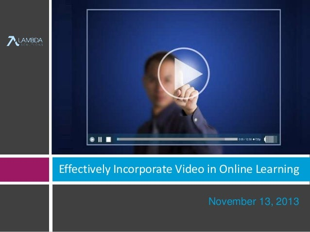 Effectively Incorporate Video in Online Learning  November 13, 2013