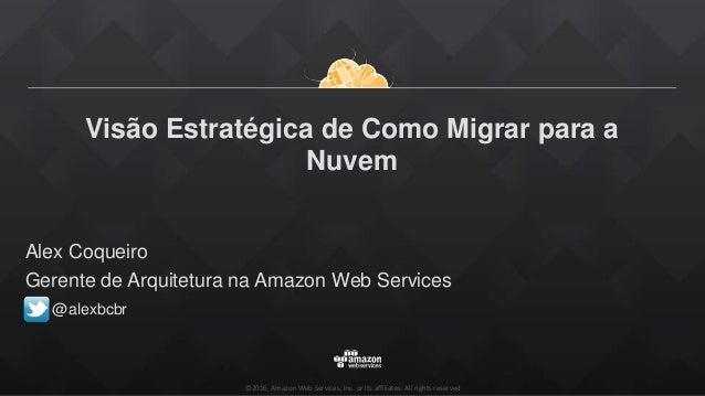 ©2016, Amazon Web Services, Inc. or its affiliates. All rights reserved Visão Estratégica de Como Migrar para a Nuvem Alex...