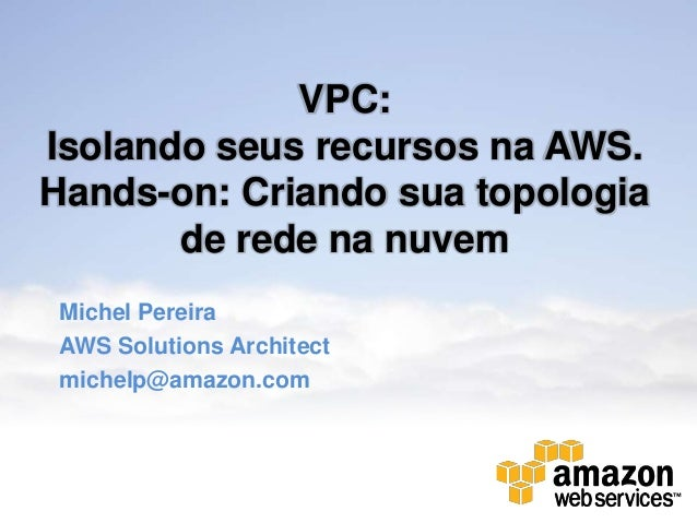VPC:Isolando seus recursos na AWS.Hands-on: Criando sua topologia       de rede na nuvemMichel PereiraAWS Solutions Archit...