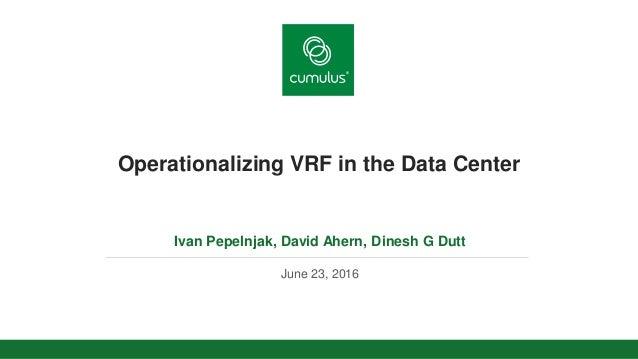 v Operationalizing VRF in the Data Center Ivan Pepelnjak, David Ahern, Dinesh G Dutt June 23, 2016