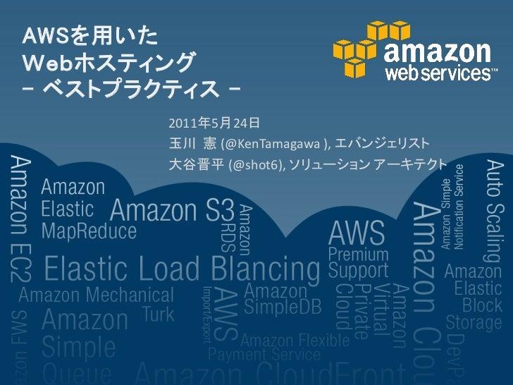 AWSを用いたWebホスティング- ベストプラクティス -        2011年5月24日        玉川 憲 (@KenTamagawa ), エバンジェリスト        大谷晋平 (@shot6), ソリューション アーキテクト