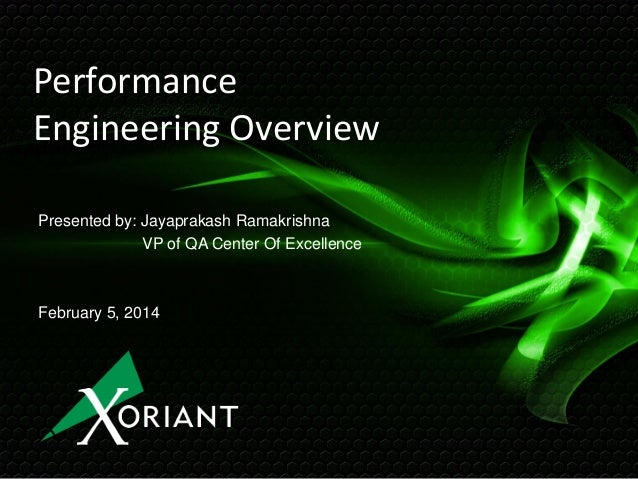 Performance Engineering Overview Presented by: Jayaprakash Ramakrishna VP of QA Center Of Excellence  February 5, 2014