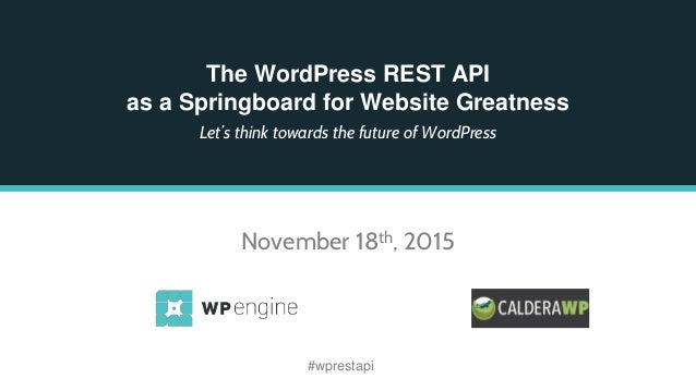 The WordPress REST API as a Springboard for Website Greatness Let's think towards the future of WordPress November 18th, 2...