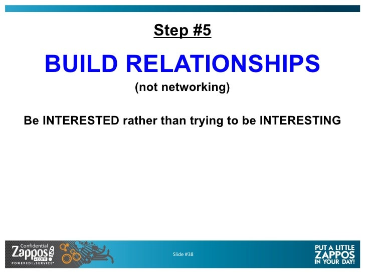 Step #5 <ul><li>BUILD RELATIONSHIPS </li></ul><ul><li>(not networking) </li></ul><ul><li>Be INTERESTED rather than trying ...
