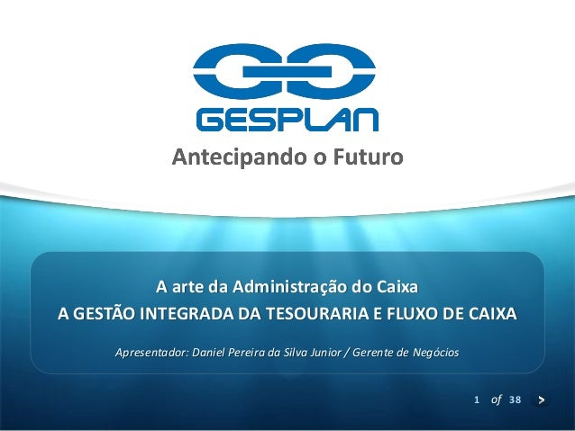 1  of 38  A GESTÃO INTEGRADA DA TESOURARIA E FLUXO DE CAIXA  Apresentador: Daniel Pereira da Silva Junior / Gerente de Neg...