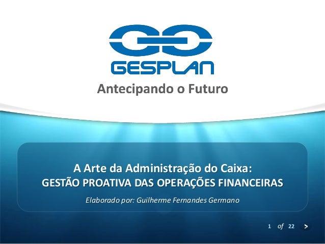 1  of 22  GESTÃO PROATIVA DAS OPERAÇÕES FINANCEIRAS  Elaborado por: Guilherme Fernandes Germano  A Arte da Administração d...