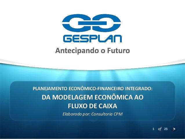 1  of 25  DA MODELAGEM ECONÔMICA AO FLUXO DE CAIXA  Elaborado por: Consultoria CPM  PLANEJAMENTO ECONÔMICO-FINANCEIRO INTE...