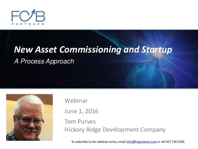 New Asset Commissioning and Startup A Process Approach Webinar June 1, 2016 Tom Purves Hickory Ridge Development Company T...