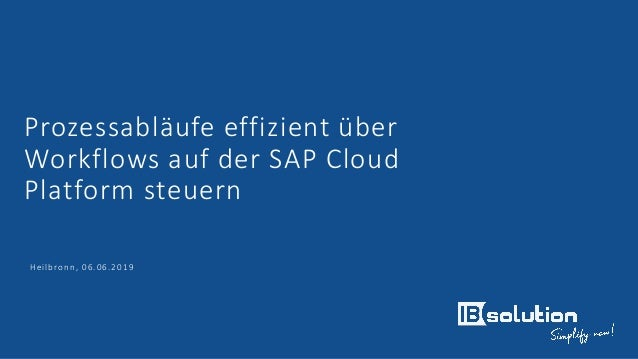 Prozessabläufe effizient über Workflows auf der SAP Cloud Platform steuern Heilbronn, 06.06.2019