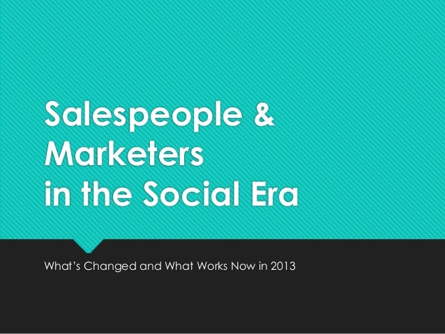 Salespeople & Marketers in the Social Era What's Changed and What Works Now in 2013