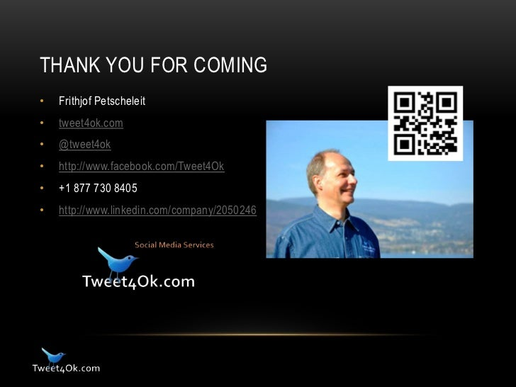 THANK YOU FOR COMING•   Frithjof Petscheleit•   tweet4ok.com•   @tweet4ok•   http://www.facebook.com/Tweet4Ok•   +1 877 73...