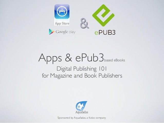 Digital Publishing 101for Magazine and Book PublishersSponsored by Aquafadas, a Kobo companyApps & ePub3based eBooks