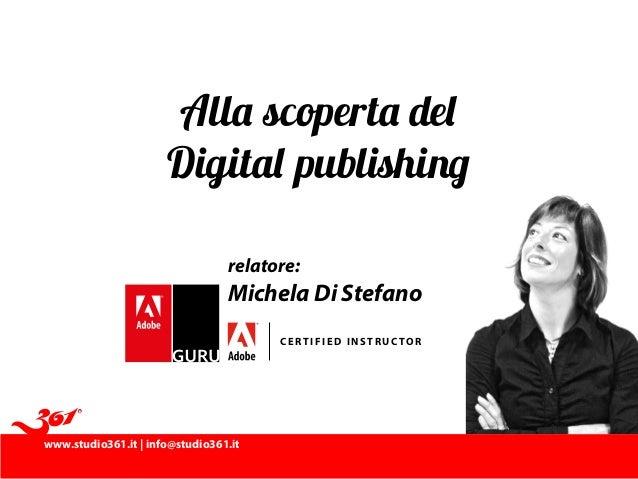 www.studio361.it | info@studio361.it C ERTI FI ED INST R UCTOR relatore: Michela Di Stefano Alla scoperta del Digital publ...