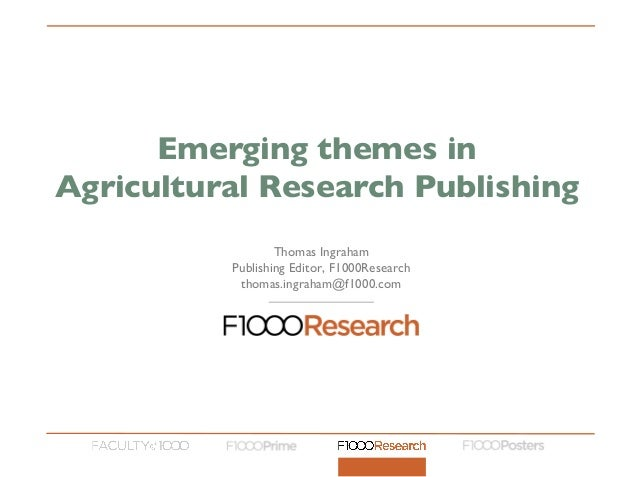 Thomas Ingraham Publishing Editor, F1000Research thomas.ingraham@f1000.com Emerging themes in Agricultural Research Publis...