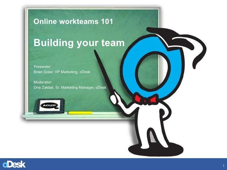 Online workteams 101 Building your team Presenter:  Brian Goler, VP Marketing, oDesk Moderator:  Orie Zaklad, Sr. Marketin...