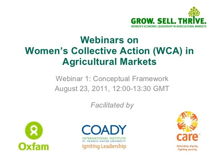 Webinars on Women's Collective Action (WCA) in Agricultural Markets Webinar 1: Conceptual Framework August 23, 2011, 12:00...